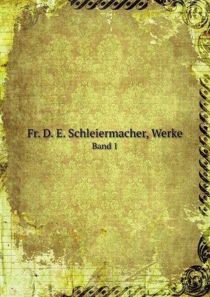 Friedrich Schleiermacher Fr. D. E. Schleiermacher, Werke. Band 1 fritz august hoenig 24 i e vier und zwanzig stunden moltkescher strategie