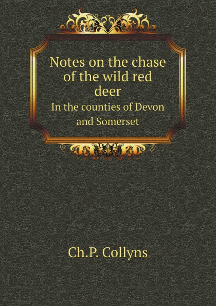 Ch.P. Collyns Notes on the chase of the wild red deer. In the counties of Devon and Somerset газонокосилка аккумуляторная greenworks gd80lm46spk4 2501007ub