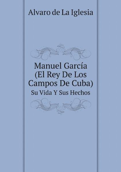 Alvaro de La Iglesia Manuel Garcia (El Rey De Los Campos De Cuba). Su Vida Y Sus Hechos