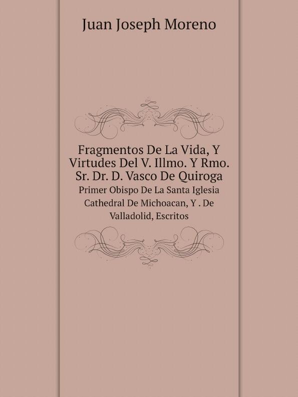 Juan Joseph Moreno Fragmentos De La Vida, Y Virtudes Del V. Illmo. Y Rmo. Sr. Dr. D. Vasco De Quiroga. Primer Obispo De La Santa Iglesia Cathedral De Michoacan, Y . De Valladolid, Escritos rmo