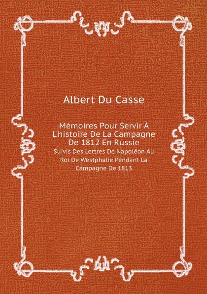 Albert Du Casse Memoires Pour Servir A L'histoire De La Campagne De 1812 En Russie. Suivis Des Lettres De Napoleon Au Roi De Westphalie Pendant La Campagne De 1813