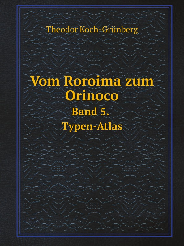 Theodor Koch-Grünberg Vom Roroima zum Orinoco. Band 5. Typen-Atlas theodor koch grünberg vom roroima zum orinoco