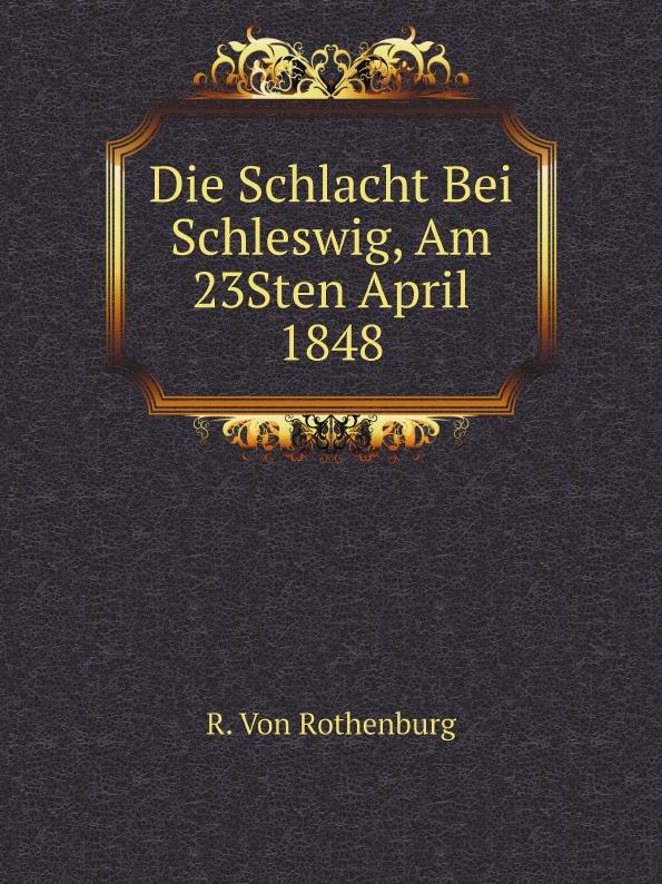 R. Von Rothenburg Die Schlacht Bei Schleswig, Am 23Sten April 1848 von wulffen die schlacht bei lodz