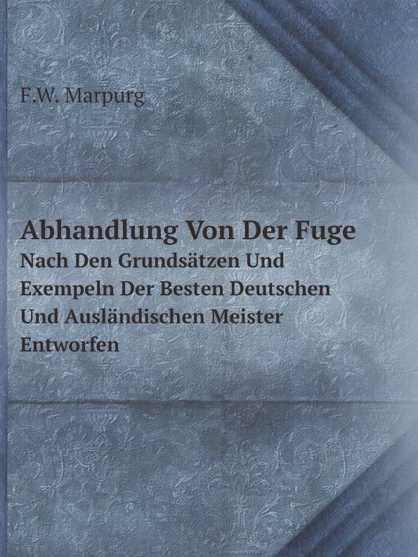 F.W. Marpurg Abhandlung Von Der Fuge. Nach Den Grundsatzen Und Exempeln Der Besten Deutschen Und Auslandischen Meister Entworfen
