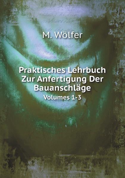 M. Wölfer Praktisches Lehrbuch Zur Anfertigung Der Bauanschlage. Volumes 1-3 der grune max 3 lehrbuch 3