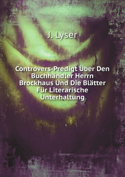 J. Lyser Controvers-Predigt Uber Den Buchhandler Herrn Brockhaus Und Die Blatter Fur Literarische Unterhaltung недорго, оригинальная цена