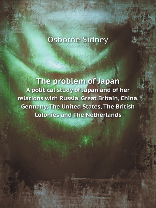 Osborne Sidney The problem of Japan. A political study of Japan and of her relations with Russia, Great Britain, China, Germany, The United States, The British Colonies and The Netherlands для ремонта газовых плит и конфорок vantage haier siemens van hoa side too sakura shuaikang putian wanxi boss family treasure the united states germany italy and