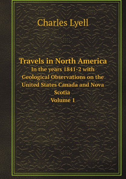 Charles Lyell Travels in North America. In the years 1841-2 with Geological Observations on the United States Canada and Nova Scotia Volume 1 charles lyell travels in north america canada and nova scotia microform