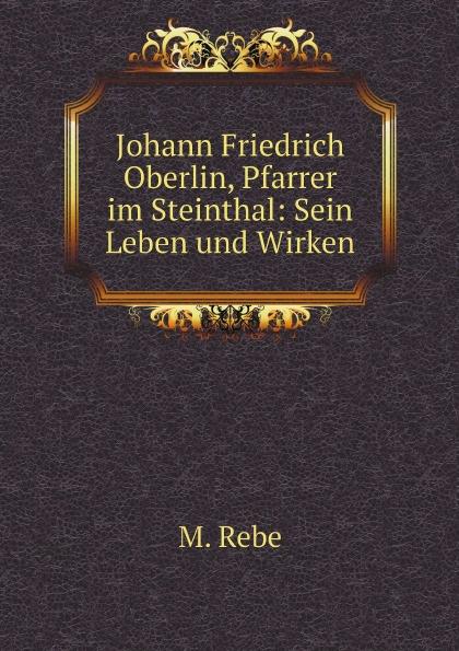 M. Rebe Johann Friedrich Oberlin, Pfarrer im Steinthal: Sein Leben und Wirken j f oberlin johann friedrich oberlin s vollstandige lebensgeschichte und gesammelte schriften