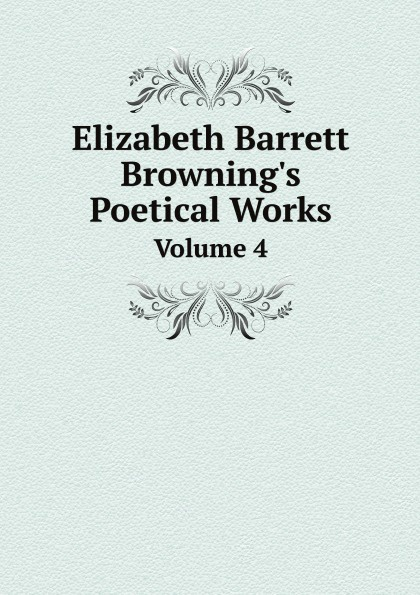 Browning Elizabeth Barrett Elizabeth Barrett Browning's Poetical Works. Volume 4 все цены
