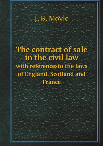 J. B. Moyle The contract of sale in the civil law. with referencesto the laws of England, Scotland and France studies in roman law with comparative views of the laws of france england and scotland