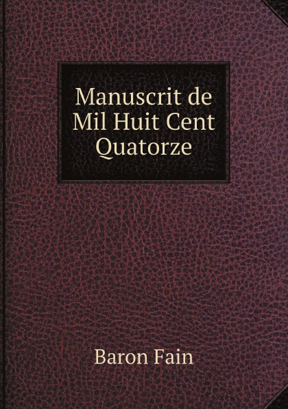 Baron Fain Manuscrit de Mil Huit Cent Quatorze agathon jean françois fain manuscrit de mil huit cent treize tome 1