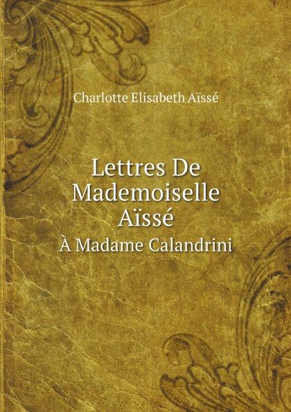 цены на Charlotte Elisabeth Aïssé Lettres De Mademoiselle Aisse. A Madame Calandrini  в интернет-магазинах