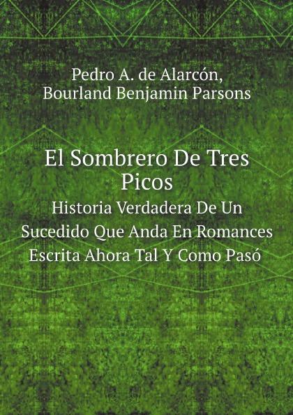 цена на Bourland Benjamin Parsons, Pedro A. de Alarcón El Sombrero De Tres Picos. Historia Verdadera De Un Sucedido Que Anda En Romances Escrita Ahora Tal Y Como Paso