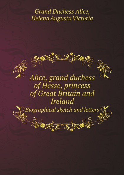 лучшая цена Grand Duchess Alice, Helena Augusta Victoria Alice, grand duchess of Hesse, princess of Great Britain and Ireland. Biographical sketch and letters