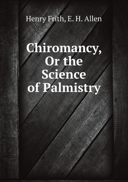 Фото - Henry Frith, E. H. Allen Chiromancy, Or the Science of Palmistry h frith e heron allen dora noyes chiromancy or the science of palmistry