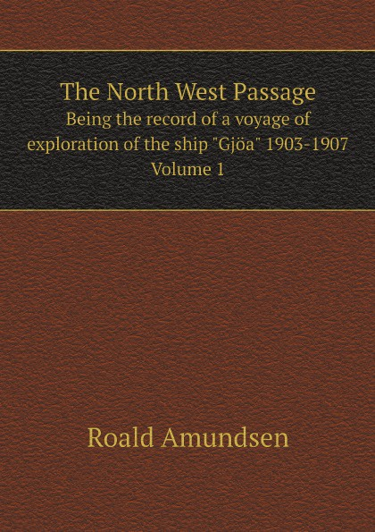 Roald Amundsen The North West Passage. Being the record of a voyage of exploration of the ship