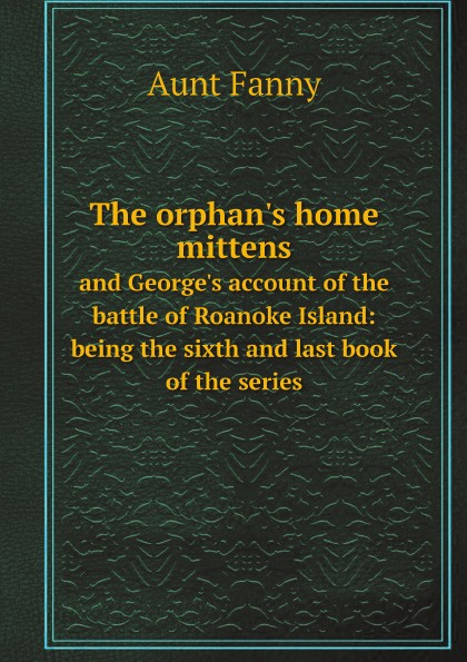 Aunt Fanny The orphan's home mittens. and George's account of the battle of Roanoke Island: being the sixth and last book of the series c grobe the battle of roanoke island op 1395