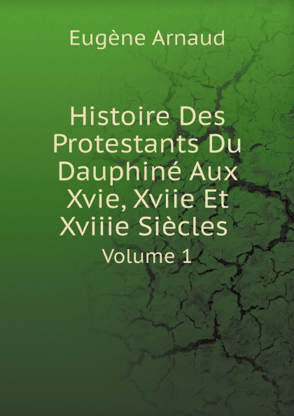 Eugène Arnaud Histoire Des Protestants Du Dauphine Aux Xvie, Xviie Et Xviiie Siecles. Volume 1 glafira abrikosova l hysterie aux xviie et xviiie siecles etude historique
