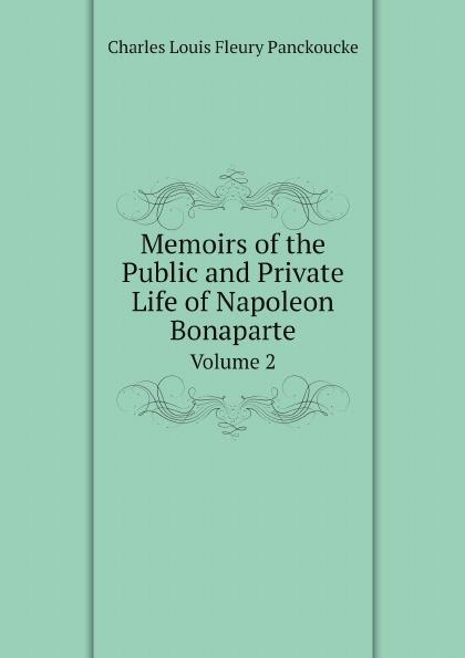 Charles Louis Fleury Panckoucke Memoirs of the Public and Private Life of Napoleon Bonaparte. Volume 2