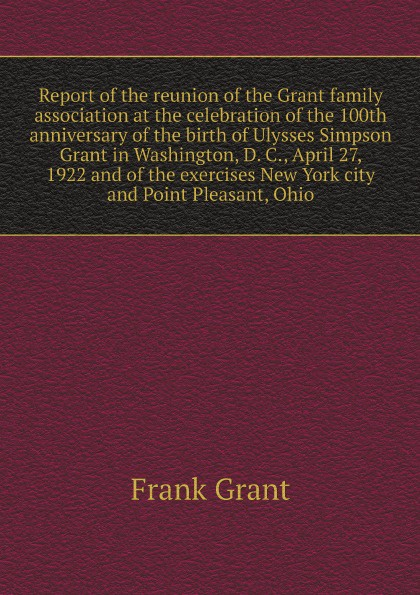Frank Grant Report of the reunion of the Grant family association at the celebration of the 100th anniversary of the birth of Ulysses Simpson Grant in Washington, D. C., April 27, 1922 and of the exercises New York city and Point Pleasant, Ohio c c meigs report on texas alkali lakes 1922