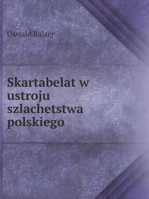 Oswald Balzer Skartabelat w ustroju szlachetstwa polskiego пилькер balzer lofoten