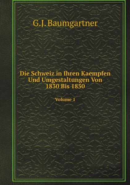 G.J. Baumgartner Die Schweiz in Ihren Kaempfen Und Umgestaltungen Von 1830 Bis 1850. Volume 1