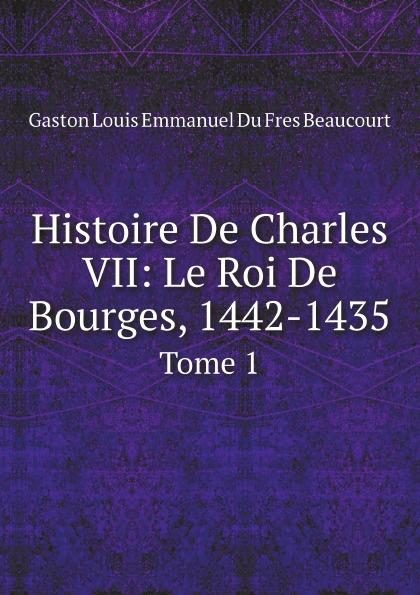 Gaston Louis Emmanuel Du Fres Beaucourt Histoire De Charles Vii: Le Roi De Bourges, 1442-1435. Tome 1