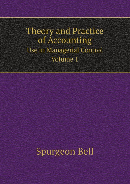 Spurgeon Bell Theory and Practice of Accounting. Use in Managerial Control, Volume 1 r b kester accounting theory and practice volume iii