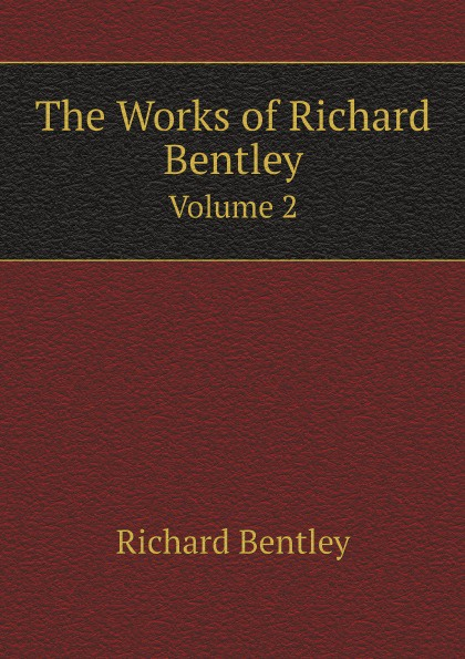 Dyce Alexander, Richard Bentley The Works of Richard Bentley. Volume 2 richard brauer richard brauer collected papers – finite groups v 2