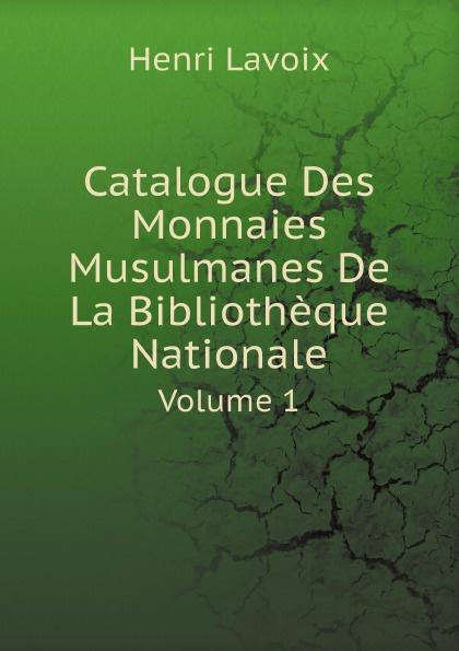 Henri Lavoix Catalogue Des Monnaies Musulmanes De La Bibliotheque Nationale. Volume 1 bibliothèque nationale catalogue des manuscrits francais vol 4 ancien fonds nos 4587 5525 classic reprint