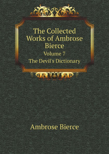 Ambrose Bierce The Collected Works of Ambrose Bierce. Volume 7. The Devil's Dictionary the collected works of ambrose bierce volume v