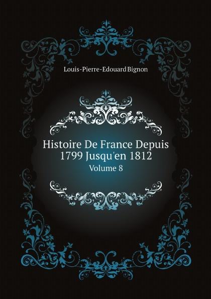 Louis-Pierre-Edouard Bignon Histoire De France Depuis 1799 Jusqu'en 1812. Volume 8