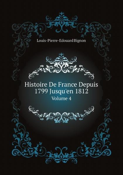 Louis-Pierre-Edouard Bignon Histoire De France Depuis 1799 Jusqu'en 1812. Volume 4