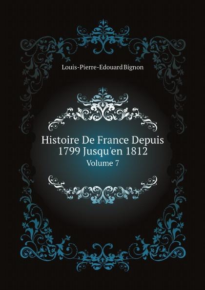Louis-Pierre-Edouard Bignon Histoire De France Depuis 1799 Jusqu'en 1812. Volume 7