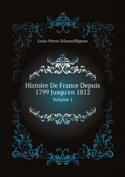 Louis-Pierre-Edouard Bignon Histoire De France Depuis 1799 Jusqu'en 1812. Volume 1