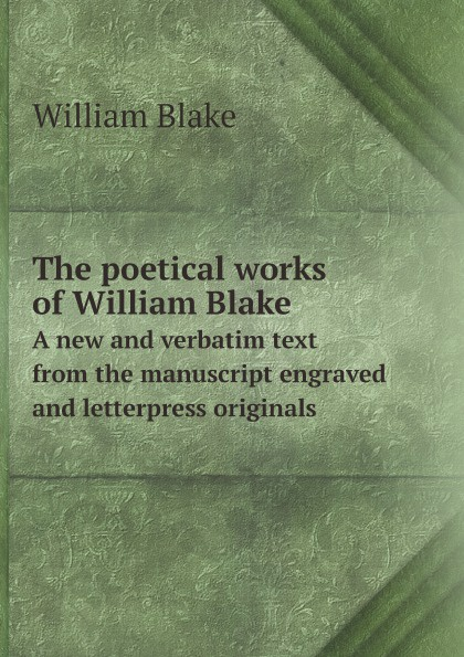 William Blake The poetical works of William Blake. A new and verbatim text from the manuscript engraved and letterpress originals