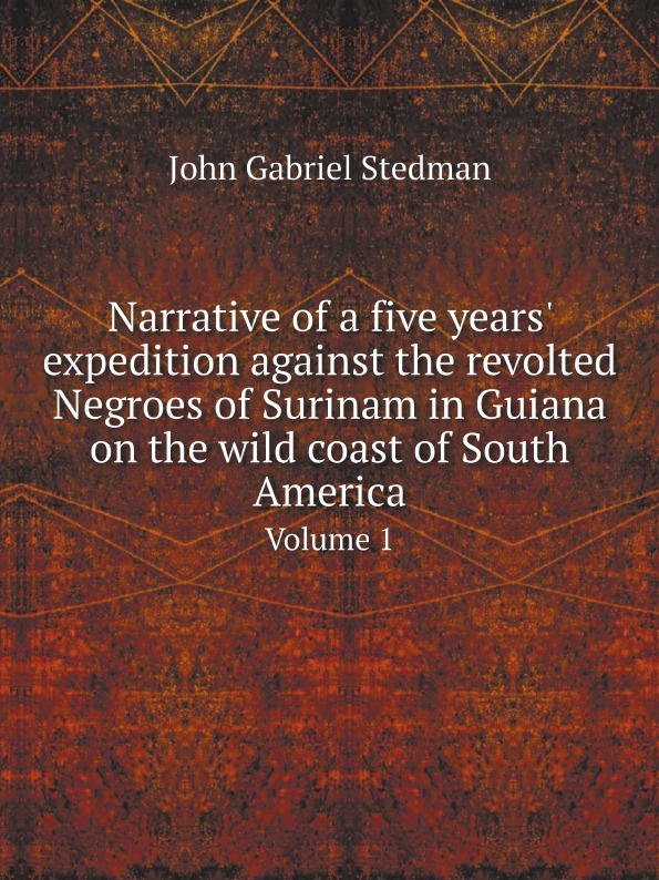 John Gabriel Stedman Narrative of a five years' expedition against the revolted Negroes of Surinam in Guiana on the wild coast of South America. Volume 1 long john silver volume 4 guiana capac
