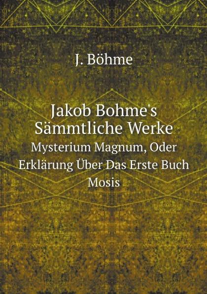 J. Böhme Jakob Bohme's Sammtliche Werke. Bd. Mysterium Magnum, Oder Erklarung Uber Das Erste Buch Mosis ueber das mysterium magnum des daseins