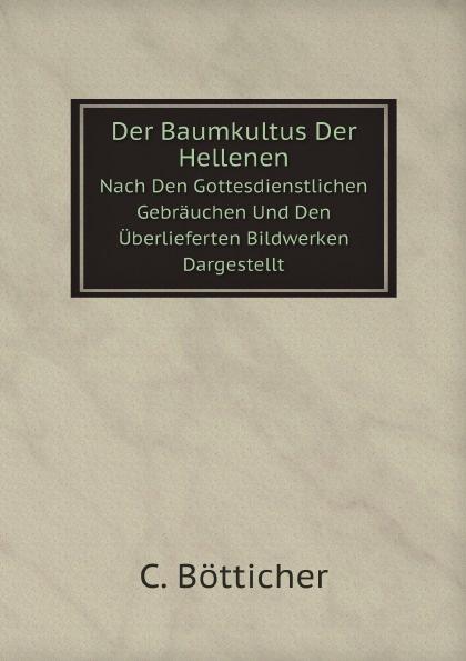 C. Bötticher Der Baumkultus Der Hellenen. Nach Den Gottesdienstlichen Gebrauchen Und Den Uberlieferten Bildwerken Dargestellt
