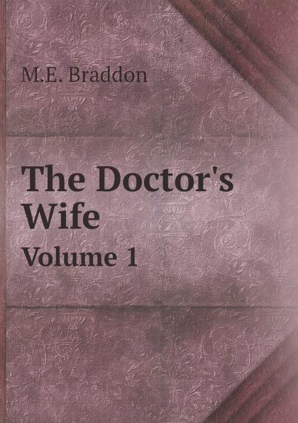 M.E. Braddon The Doctor's Wife. Volume 1