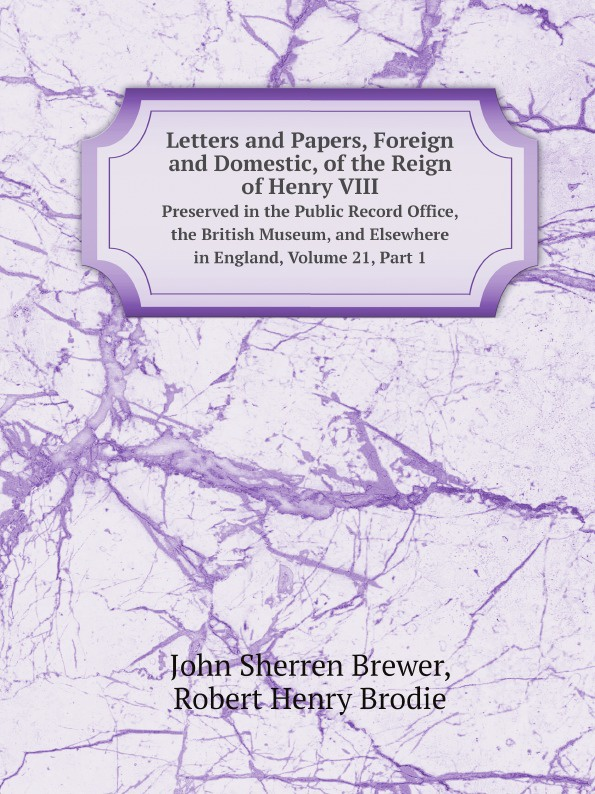 Brewer John Sherren, Robert Henry Brodie Letters and Papers, Foreign and Domestic, of the Reign of Henry VIII. Preserved in the Public Record Office, the British Museum, and Elsewhere in England, Volume 21,.Part 1 the complete letters of henry james 1876 1878 volume 1