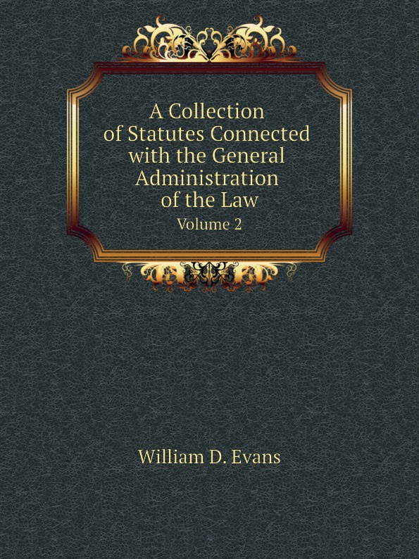 Th. Colpitts Granger, Anthony Hammond, William D. Evans A Collection of Statutes Connected with the General Administration of the Law. Volume 2 th colpitts granger anthony hammond william d evans a collection of statutes connected with the general administration of the law volume 9