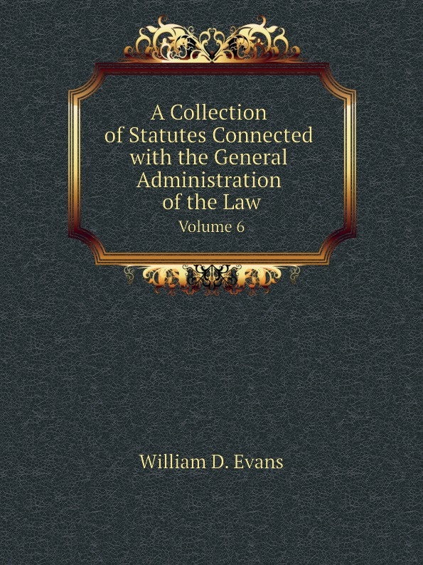 Th. Colpitts Granger, Anthony Hammond, William D. Evans A Collection of Statutes Connected with the General Administration of the Law. Volume 6 th colpitts granger anthony hammond william d evans a collection of statutes connected with the general administration of the law volume 9