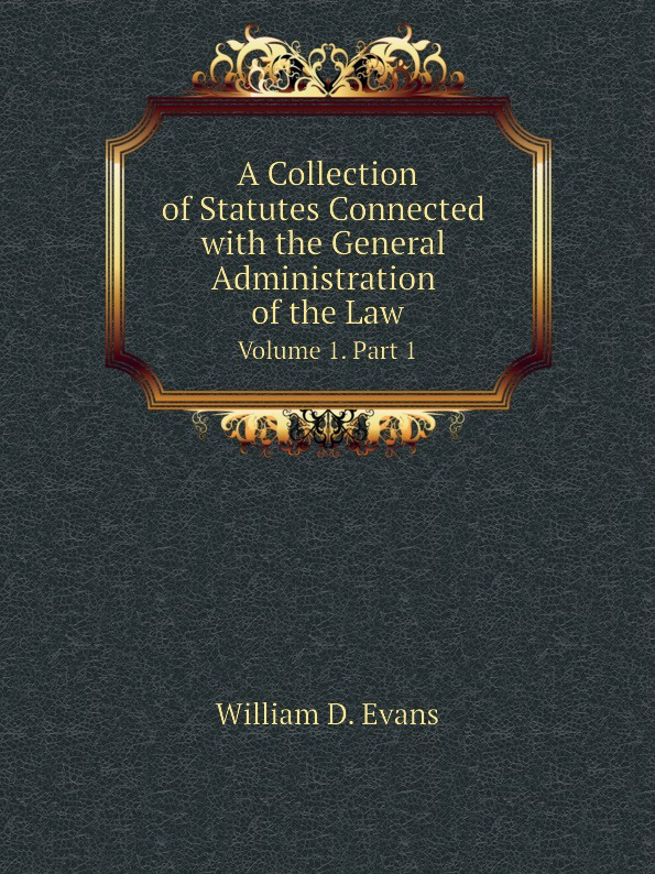 Th. Colpitts Granger, Anthony Hammond, William D. Evans A Collection of Statutes Connected with the General Administration of the Law. Volume 1. Part 1 th colpitts granger anthony hammond william d evans a collection of statutes connected with the general administration of the law volume 9