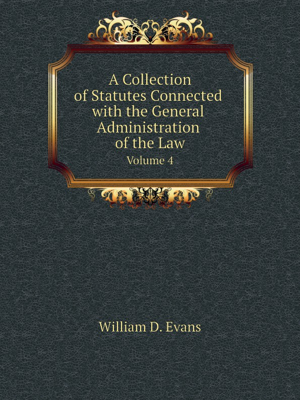 Th. Colpitts Granger, Anthony Hammond, William D. Evans A Collection of Statutes Connected with the General Administration of the Law. Volume 4 th colpitts granger anthony hammond william d evans a collection of statutes connected with the general administration of the law volume 9