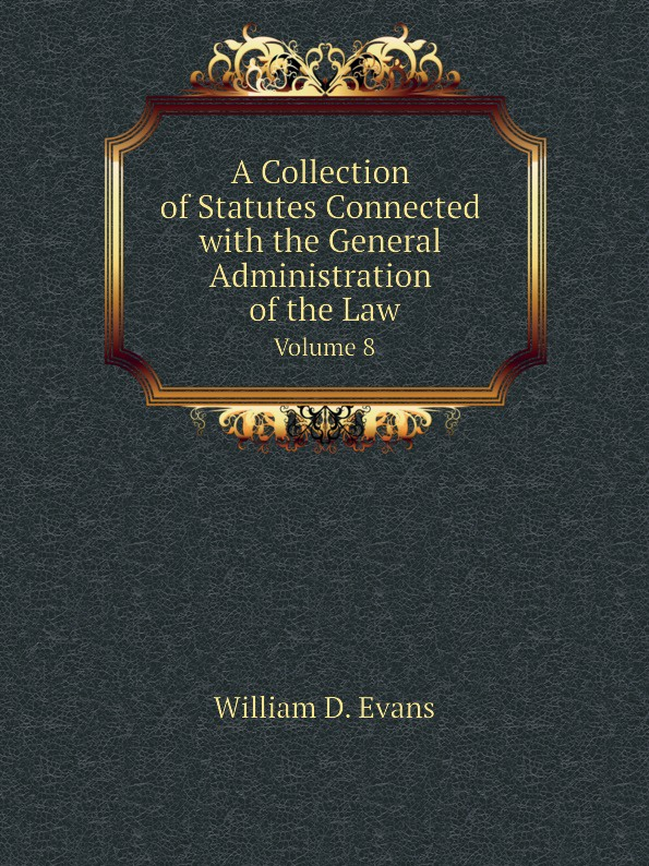 Th. Colpitts Granger, Anthony Hammond, William D. Evans A Collection of Statutes Connected with the General Administration of the Law. Volume 8 th colpitts granger anthony hammond william d evans a collection of statutes connected with the general administration of the law volume 9
