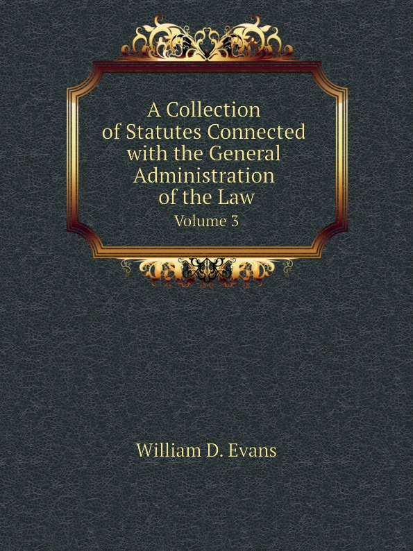 Th. Colpitts Granger, Anthony Hammond, William D. Evans A Collection of Statutes Connected with the General Administration of the Law. Volume 3 th colpitts granger anthony hammond william d evans a collection of statutes connected with the general administration of the law volume 9