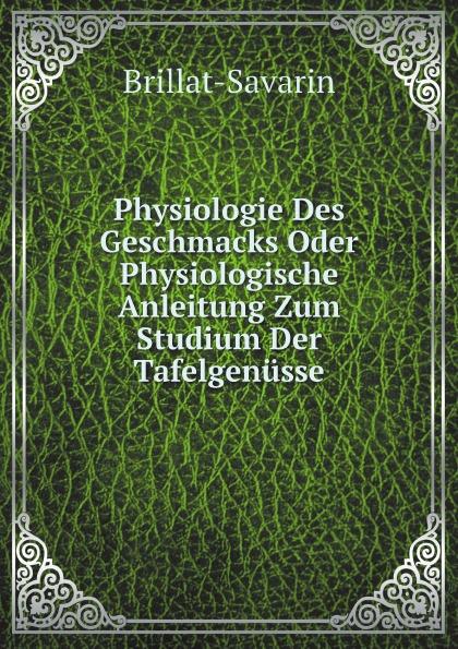 Brillat-Savarin Physiologie Des Geschmacks Oder Physiologische Anleitung Zum Studium Der Tafelgenusse h griesbach zum studium der modernen zoologie