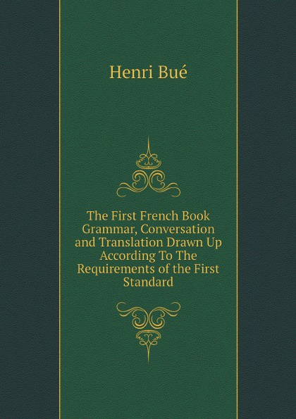 Henri Bué The First French Book. Grammar, Conversation and Translation Drawn Up According To The Requirements of the First Standard henri bué the new conversational first french reader